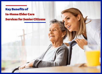 KEY BENEFITS OF IN-HOME ELDER CARE SERVICES FOR SENIOR CITIZENS