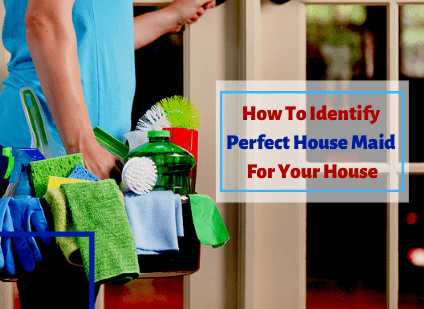 HOW TO IDENTIFY PERFECT HOUSE MAID FOR YOUR HOUSE?