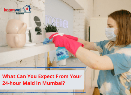 What Can You Expect From Your 24-hour Maid in Mumbai